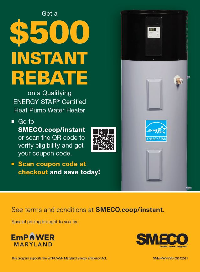 Get a $500 INSTANT REBATE on a Qualifying ENERGY STAR® Certified Heat Pump Water Heater. Go to SMECO.coop/instant or scan the QR code to verify eligibility and get your coupon code, and scan coupon code and save at checkout. See terms and conditions at SMECO.coop/instant. Special pricing brought to you by EmPOWER Maryland and SMECO. This program supports the EmPOWER Maryland Energy Efficiency Act.