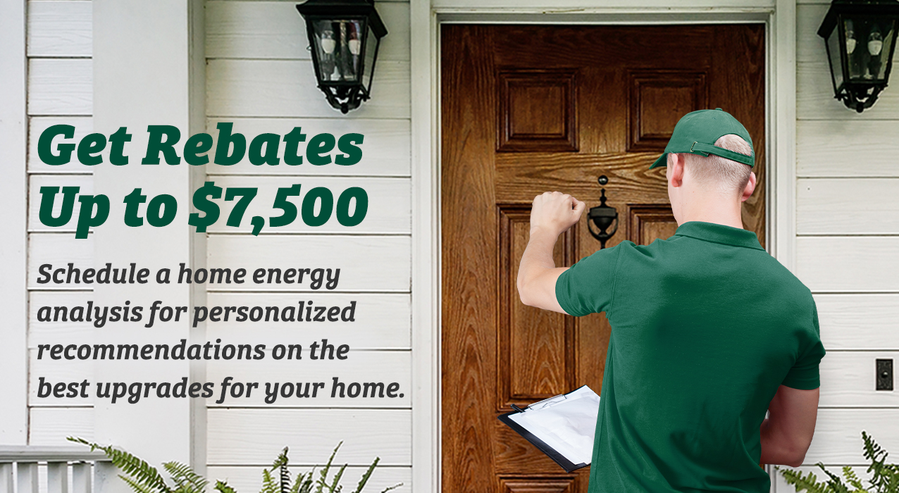 Get Rebates up to $7,500 - schedule a home energy analysis for personalized recommendations on the best upgrades for your home